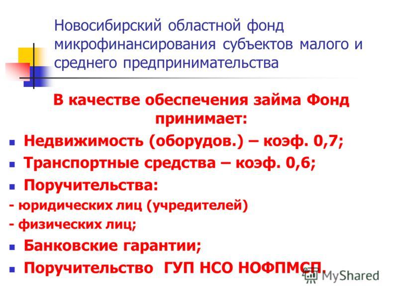 Новосибирский областной фонд микрофинансирования субъектов малого и среднего предпринимательства В качестве обеспечения займа Фонд принимает: Недвижимость (оборудов.) – коэф. 0,7; Транспортные средства – коэф. 0,6; Поручительства: - юридических лиц (