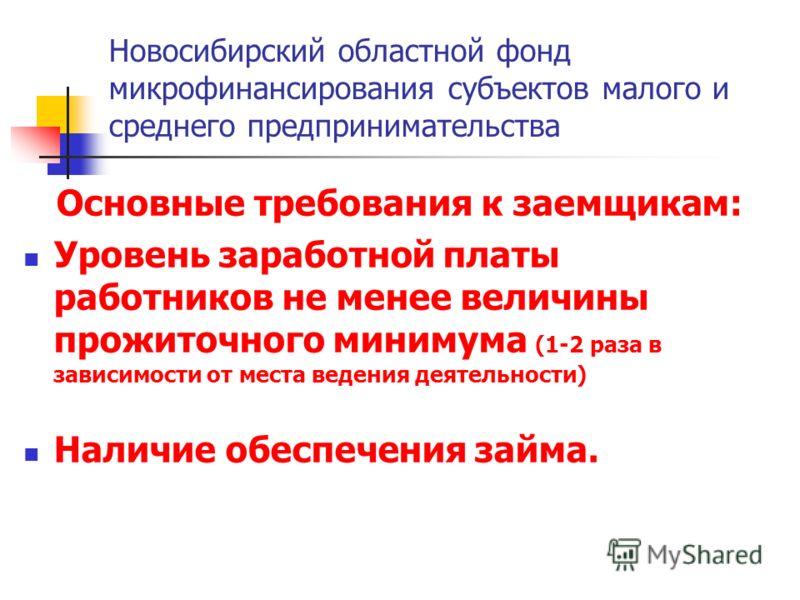 Новосибирский областной фонд микрофинансирования субъектов малого и среднего предпринимательства Основные требования к заемщикам: Уровень заработной платы работников не менее величины прожиточного минимума (1-2 раза в зависимости от места ведения дея