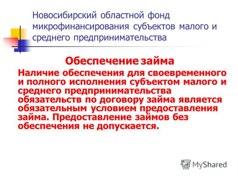 Новосибирский областной фонд микрофинансирования субъектов малого и среднего предпринимательства Обеспечение займа Наличие обеспечения для своевременного и полного исполнения субъектом малого и среднего предпринимательства обязательств по договору за