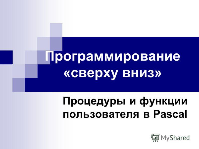 Программирование «сверху вниз» Процедуры и функции пользователя в Pascal