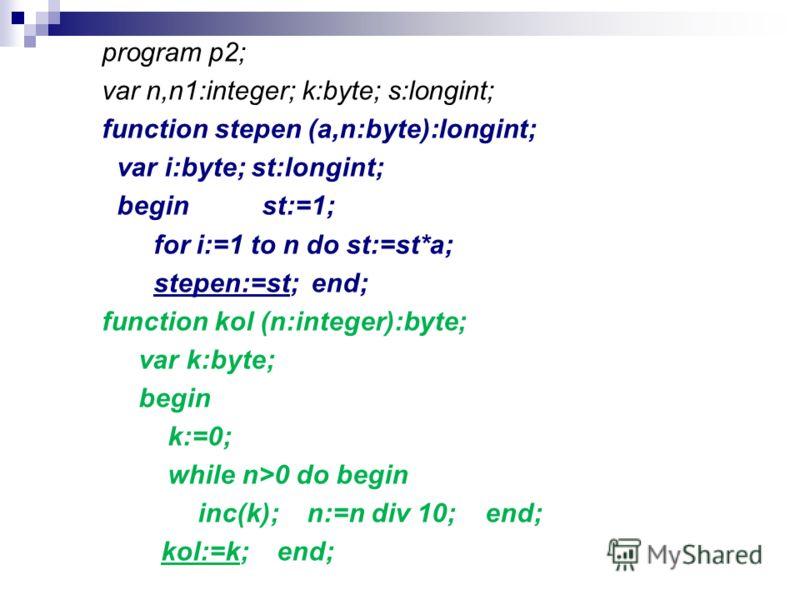 program p2; var n,n1:integer; k:byte; s:longint; function stepen (a,n:byte):longint; var i:byte; st:longint; beginst:=1; for i:=1 to n do st:=st*a; stepen:=st; end; function kol (n:integer):byte; var k:byte; begin k:=0; while n>0 do begin inc(k); n:=