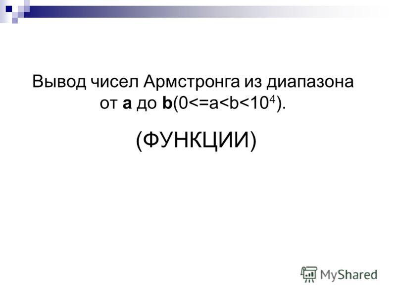 (ФУНКЦИИ) Вывод чисел Армстронга из диапазона от a до b(0