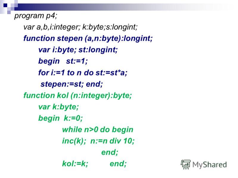 program p4; var a,b,i:integer; k:byte;s:longint; function stepen (a,n:byte):longint; var i:byte; st:longint; begin st:=1; for i:=1 to n do st:=st*a; stepen:=st;end; function kol (n:integer):byte; var k:byte; begin k:=0; while n>0 do begin inc(k); n:=