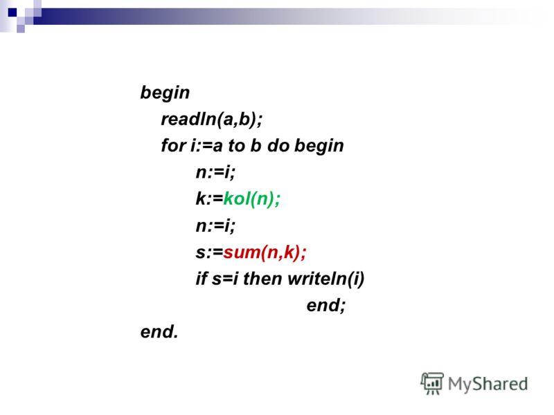 begin readln(a,b); for i:=a to b do begin n:=i; k:=kol(n); n:=i; s:=sum(n,k); if s=i then writeln(i) end; end.