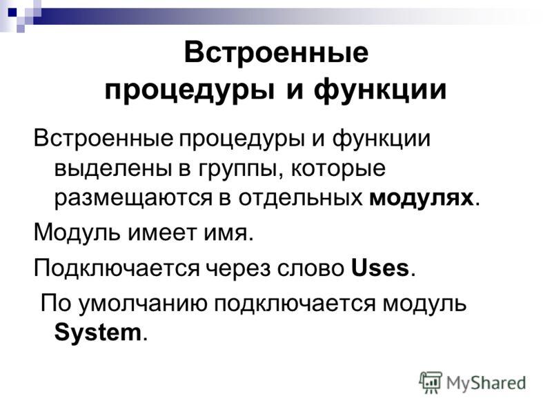 Встроенные процедуры и функции выделены в группы, которые размещаются в отдельных модулях. Модуль имеет имя. Подключается через слово Uses. По умолчанию подключается модуль System. Встроенные процедуры и функции