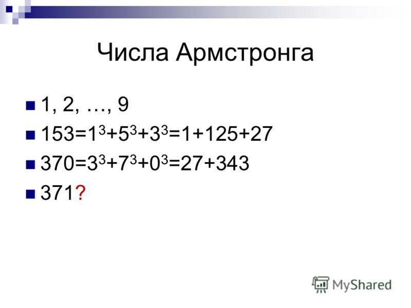 Числа Армстронга 1, 2, …, 9 153=1 3 +5 3 +3 3 =1+125+27 370=3 3 +7 3 +0 3 =27+343 371?