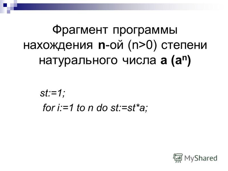 Фрагмент программы нахождения n-ой (n>0) степени натурального числа а (а n ) st:=1; for i:=1 to n do st:=st*a;