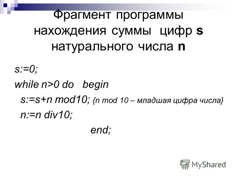 Фрагмент программы нахождения суммы цифр s натурального числа n s:=0; while n>0 do begin s:=s+n mod10; {n mod 10 – младшая цифра числа} n:=n div10; end;