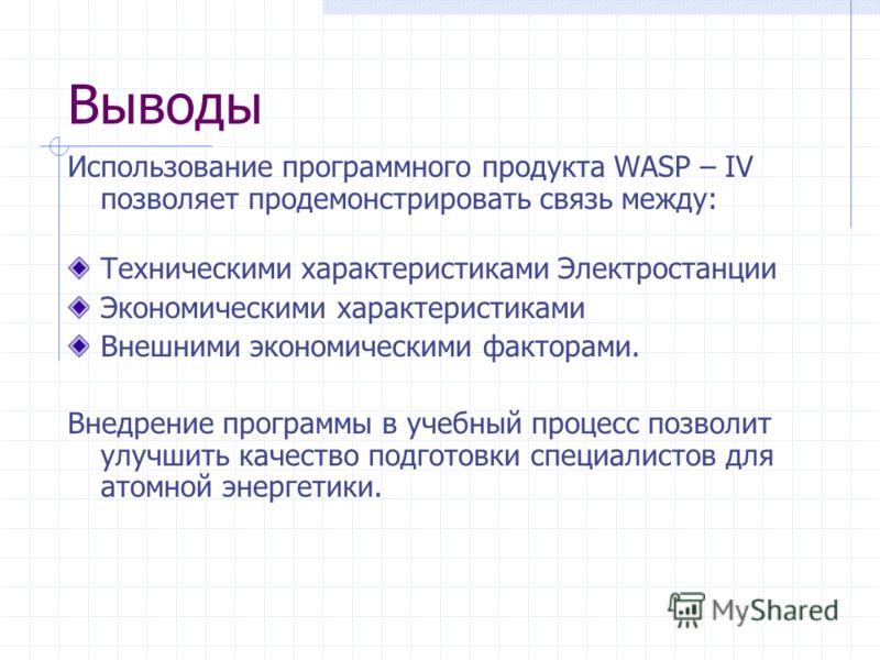 Выводы Использование программного продукта WASP – IV позволяет продемонстрировать связь между: Техническими характеристиками Электростанции Экономическими характеристиками Внешними экономическими факторами. Внедрение программы в учебный процесс позво