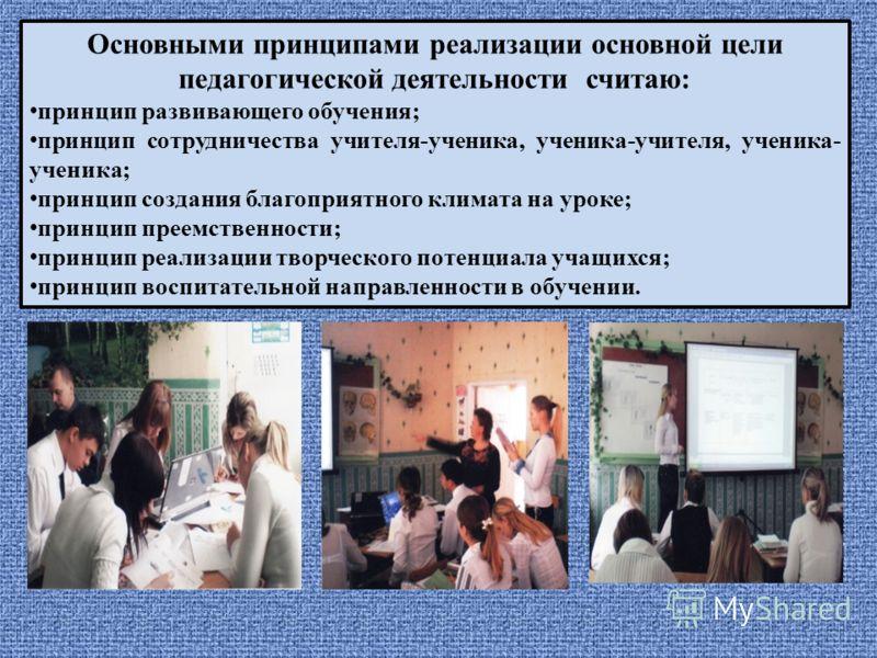 Основными принципами реализации основной цели педагогической деятельности считаю: принцип развивающего обучения; принцип сотрудничества учителя-ученика, ученика-учителя, ученика- ученика; принцип создания благоприятного климата на уроке; принцип прее