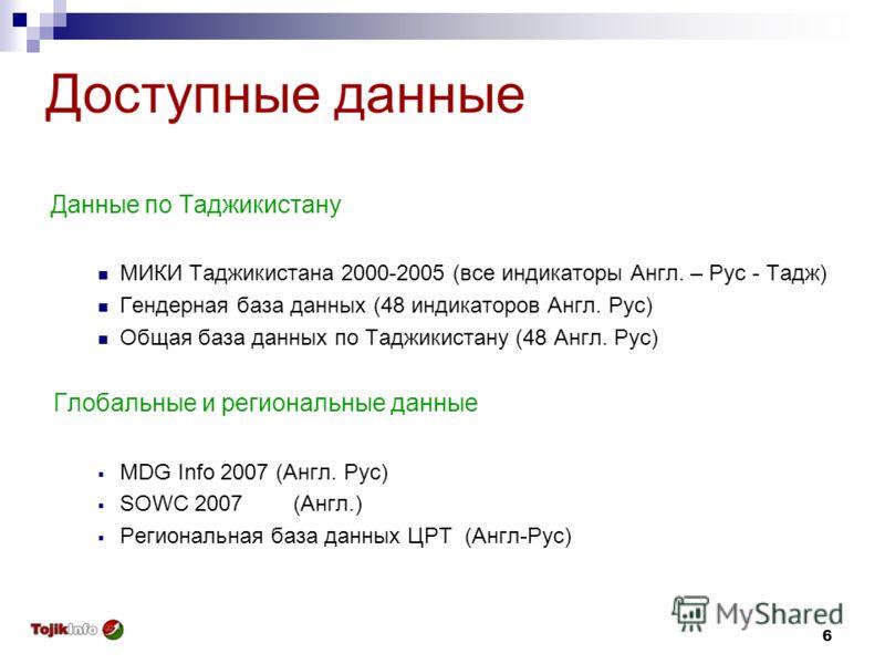 6 Доступные данные Данные по Таджикистану МИКИ Таджикистана 2000-2005 (все индикаторы Англ. – Рус - Тадж) Гендерная база данных (48 индикаторов Англ. Рус) Общая база данных по Таджикистану (48 Англ. Рус) Глобальные и региональные данные MDG Info 2007