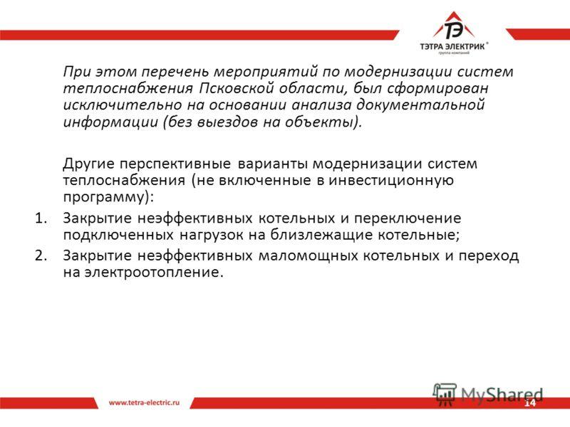 При этом перечень мероприятий по модернизации систем теплоснабжения Псковской области, был сформирован исключительно на основании анализа документальной информации (без выездов на объекты). Другие перспективные варианты модернизации систем теплоснабж