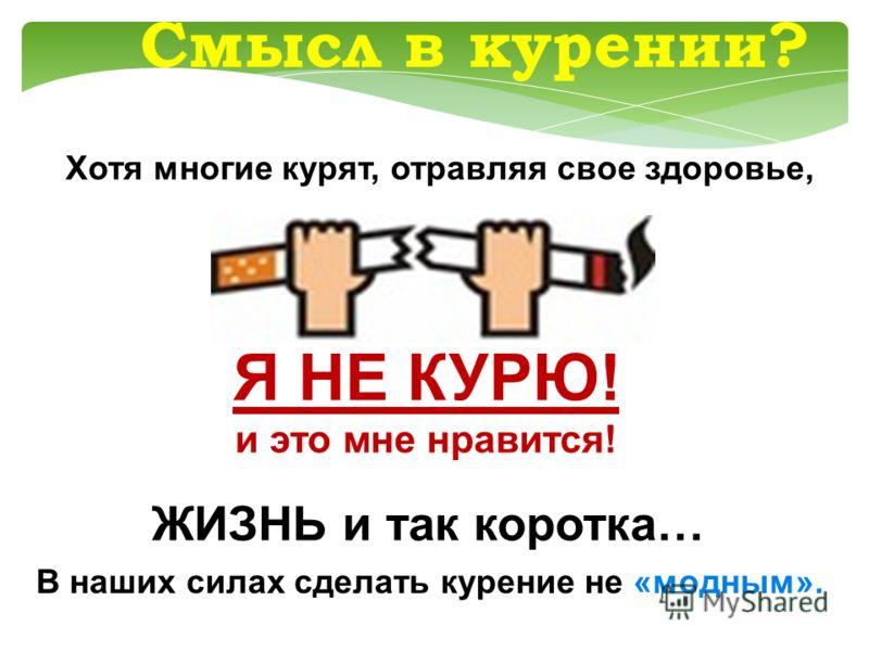 Смысл в курении? Хотя многие курят, отравляя свое здоровье, ЖИЗНЬ и так коротка… В наших силах сделать курение не «модным». Я НЕ КУРЮ! и это мне нравится!