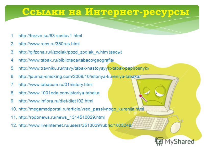 Ссылки на Интернет-ресурсы 1.http://trezvo.su/63-sostav1.html 2.http://www.rocs.ru/350rus.html 3.http://gifzona.ru/i/zodiak/pozd_zodiak_w.htm (весы) 4.http://www.tabak.ru/biblioteca/tabaco/geografia/ 5.http://www.travniku.ru/travy/tabak-nastoyayyix-t