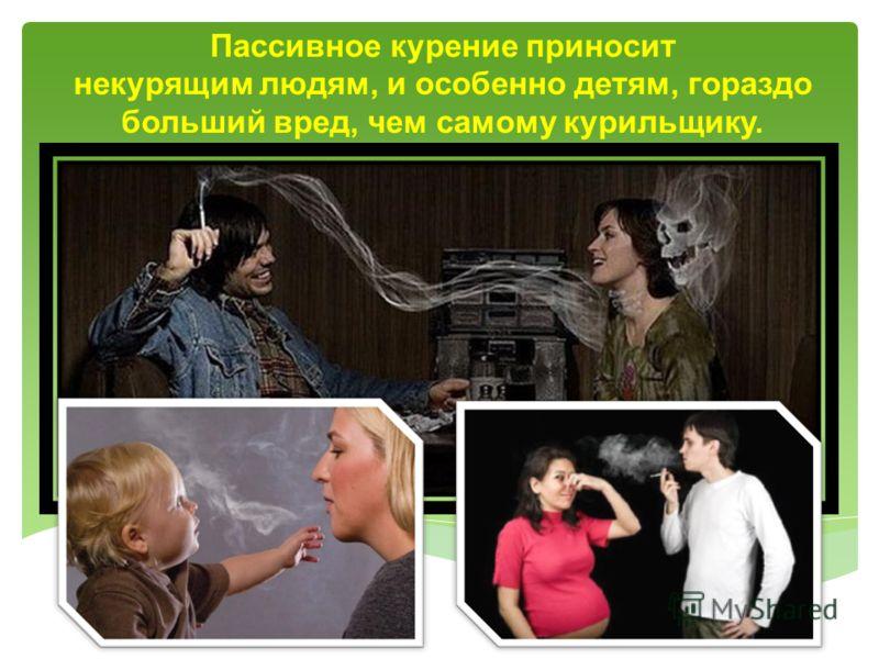 Пассивное курение приносит некурящим людям, и особенно детям, гораздо больший вред, чем самому курильщику.
