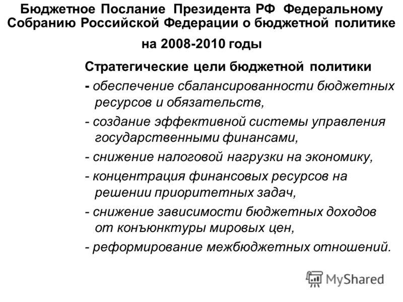 Бюджетное Послание Президента РФ Федеральному Собранию Российской Федерации о бюджетной политике на 2008-2010 годы Стратегические цели бюджетной политики - обеспечение сбалансированности бюджетных ресурсов и обязательств, - создание эффективной систе