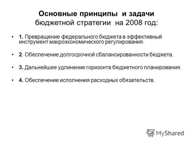 Основные принципы и задачи бюджетной стратегии на 2008 год: 1. Превращение федерального бюджета в эффективный инструмент макроэкономического регулирования. 2. Обеспечение долгосрочной сбалансированности бюджета. 3. Дальнейшее удлинение горизонта бюдж