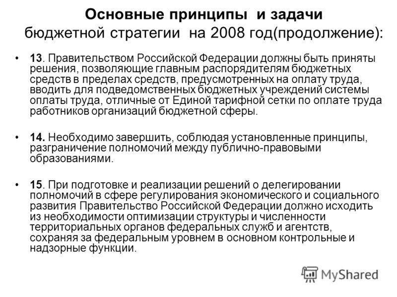 Основные принципы и задачи бюджетной стратегии на 2008 год(продолжение): 13. Правительством Российской Федерации должны быть приняты решения, позволяющие главным распорядителям бюджетных средств в пределах средств, предусмотренных на оплату труда, вв