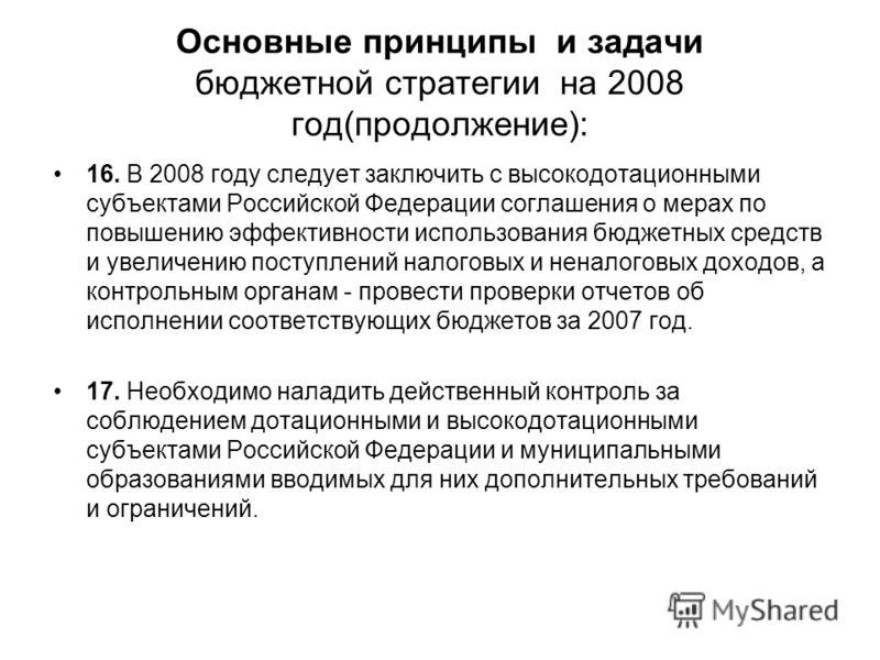 Основные принципы и задачи бюджетной стратегии на 2008 год(продолжение): 16. В 2008 году следует заключить с высокодотационными субъектами Российской Федерации соглашения о мерах по повышению эффективности использования бюджетных средств и увеличению