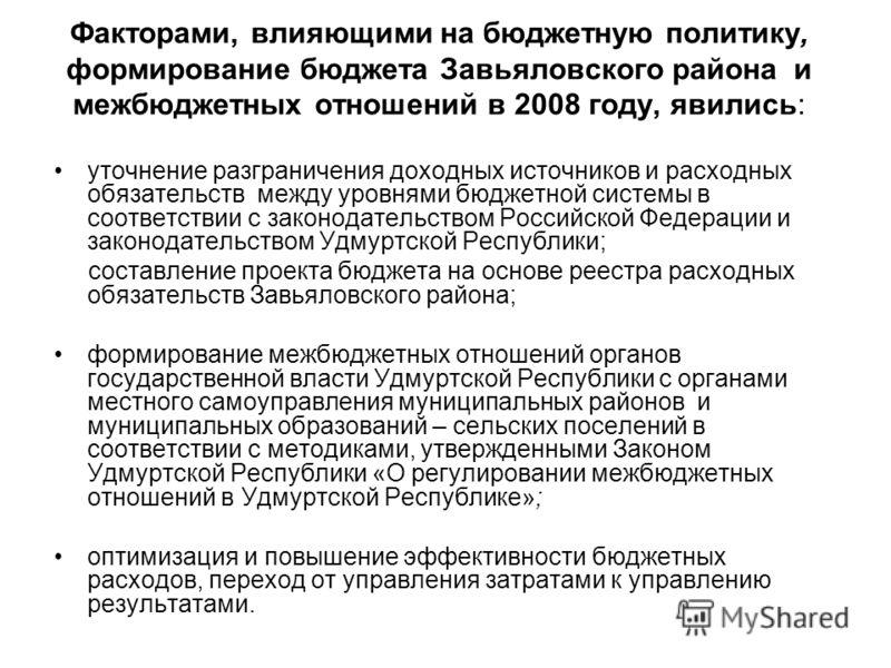 Факторами, влияющими на бюджетную политику, формирование бюджета Завьяловского района и межбюджетных отношений в 2008 году, явились: уточнение разграничения доходных источников и расходных обязательств между уровнями бюджетной системы в соответствии