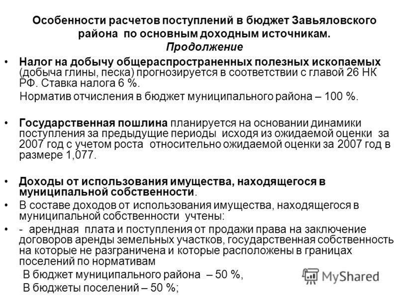 Особенности расчетов поступлений в бюджет Завьяловского района по основным доходным источникам. Продолжение Налог на добычу общераспространенных полезных ископаемых (добыча глины, песка) прогнозируется в соответствии с главой 26 НК РФ. Ставка налога