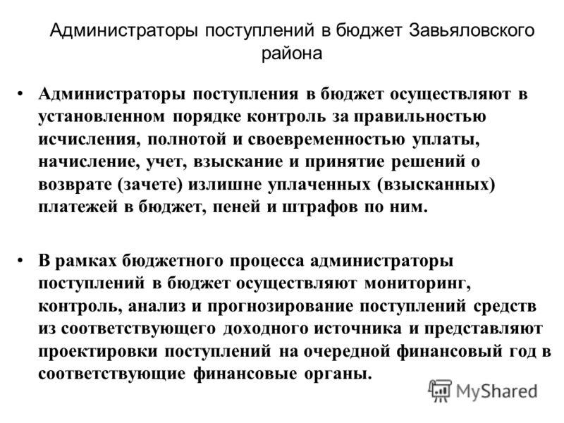 Администраторы поступлений в бюджет Завьяловского района Администраторы поступления в бюджет осуществляют в установленном порядке контроль за правильностью исчисления, полнотой и своевременностью уплаты, начисление, учет, взыскание и принятие решений
