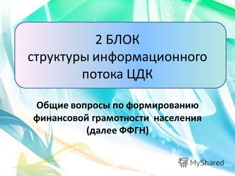 2 БЛОК структуры информационного потока ЦДК Общие вопросы по формированию финансовой грамотности населения (далее ФФГН)