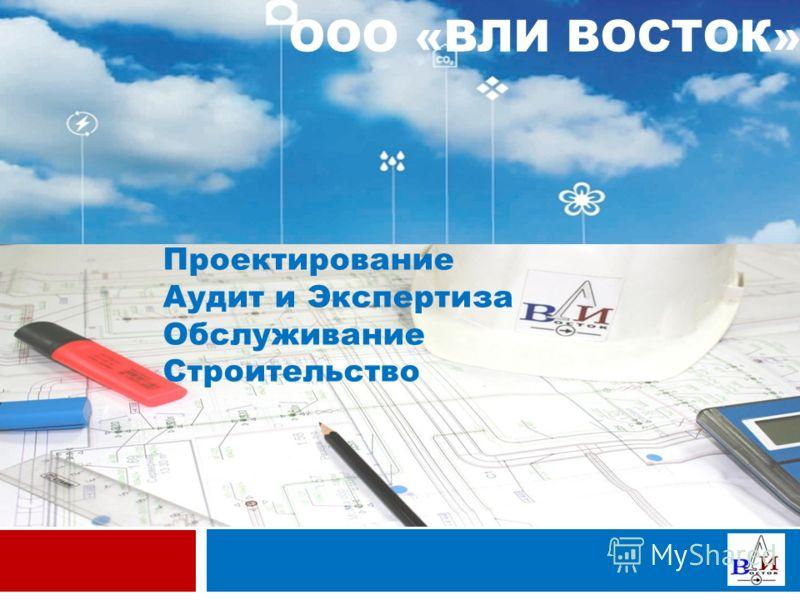 Проектирование Аудит и Экспертиза Обслуживание Строительство ООО «ВЛИ ВОСТОК»
