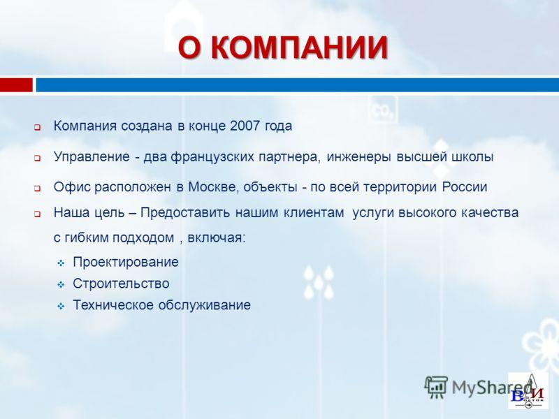 О КОМПАНИИ Компания создана в конце 2007 года Управление - два французских партнера, инженеры высшей школы Офис расположен в Москве, объекты - по всей территории России Наша цель – Предоставить нашим клиентам услуги высокого качества с гибким подходо