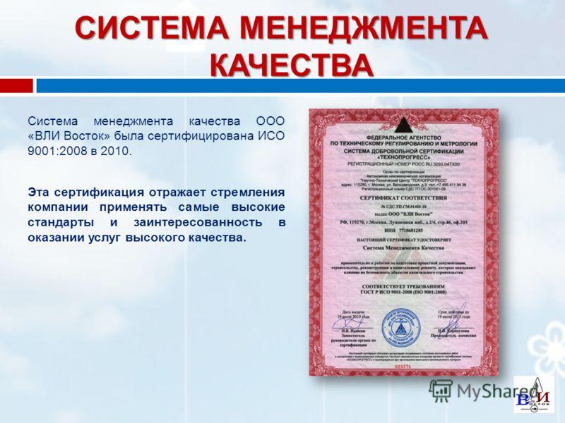 СИСТЕМА МЕНЕДЖМЕНТА КАЧЕСТВА Система менеджмента качества ООО «ВЛИ Восток» была сертифицирована ИСО 9001:2008 в 2010. Эта сертификация отражает стремления компании применять самые высокие стандарты и заинтересованность в оказании услуг высокого качес