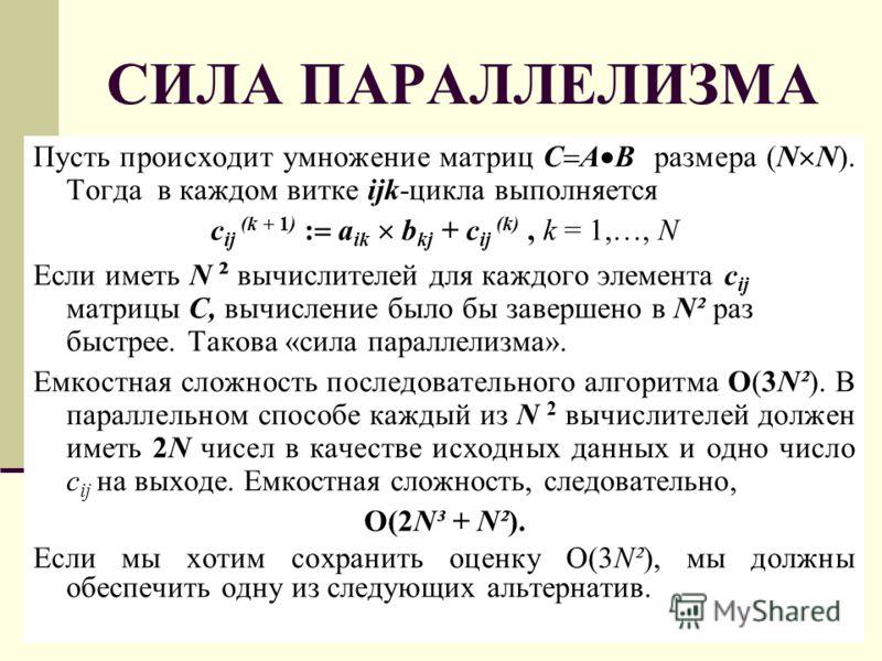 СИЛА ПАРАЛЛЕЛИЗМА Пусть происходит умножение матриц C A B размера (N N). Тогда в каждом витке ijk-цикла выполняется c ij (k + 1) : a ik b kj + c ij (k), k = 1,…, N Если иметь N ² вычислителей для каждого элемента c ij матрицы C, вычисление было бы за