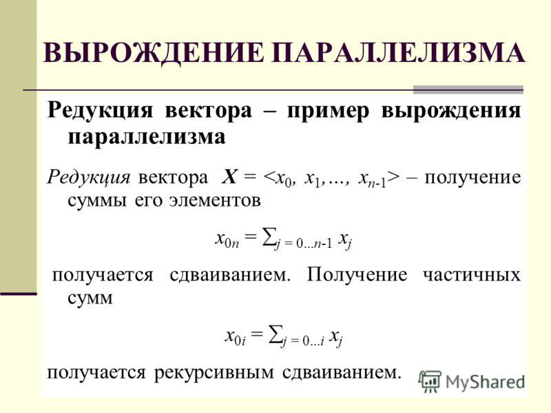 ВЫРОЖДЕНИЕ ПАРАЛЛЕЛИЗМА Редукция вектора – пример вырождения параллелизма Редукция вектора X = – получение суммы его элементов x 0n = j = 0...n-1 x j получается сдваиванием. Получение частичных сумм x 0i = j = 0...i x j получается рекурсивным сдваива