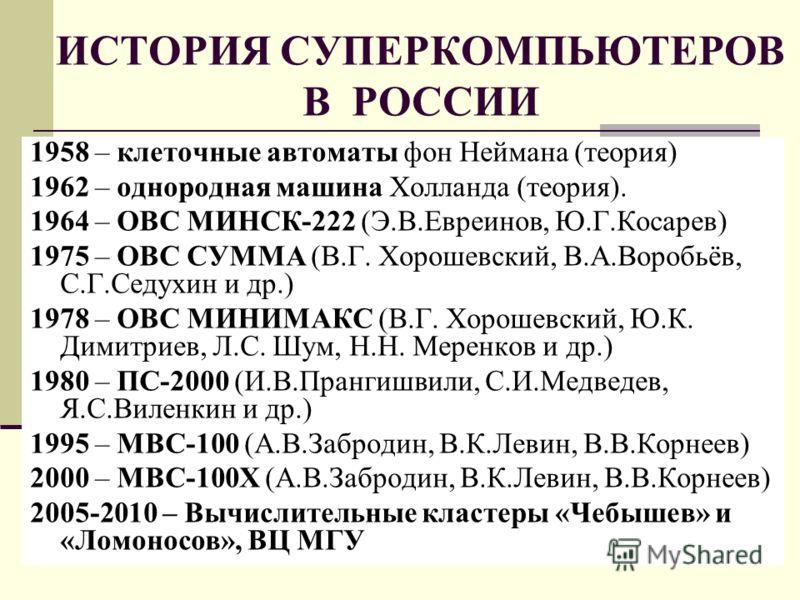 ИСТОРИЯ СУПЕРКОМПЬЮТЕРОВ В РОССИИ 1958 – клеточные автоматы фон Неймана (теория) 1962 – однородная машина Холланда (теория). 1964 – ОВС МИНСК-222 (Э.В.Евреинов, Ю.Г.Косарев) 1975 – ОВС СУММА (В.Г. Хорошевский, В.А.Воробьёв, С.Г.Седухин и др.) 1978 –