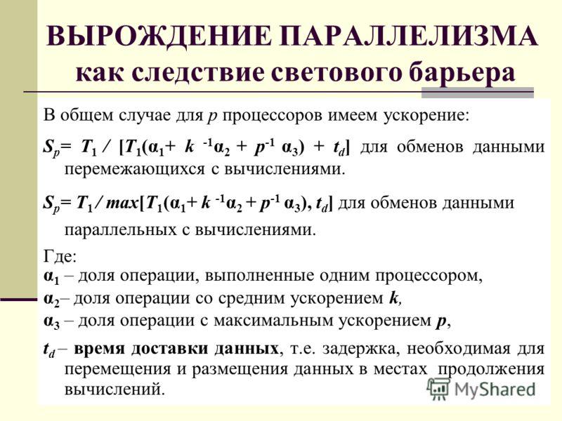 ВЫРОЖДЕНИЕ ПАРАЛЛЕЛИЗМА как следствие светового барьера В общем случае для p процессоров имеем ускорение: S p = T 1 / [T 1 (α 1 + k -1 α 2 + p -1 α 3 ) + t d ] для обменов данными перемежающихся с вычислениями. S p = T 1 / max[T 1 (α 1 + k -1 α 2 + p