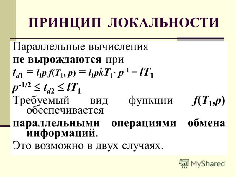 ПРИНЦИП ЛОКАЛЬНОСТИ Параллельные вычисления не вырождаются при t d1 = l 1 p f(T 1, p) = l 1 p kT 1 p -1 = lT 1 p -1/2 t d2 lT 1 Требуемый вид функции f(T 1,p) обеспечивается параллельными операциями обмена информаций. Это возможно в двух случаях.