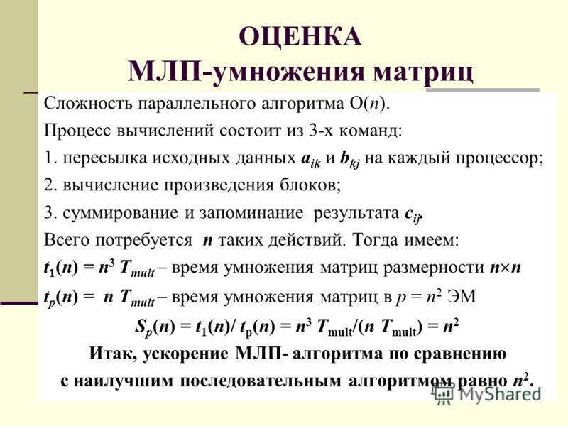 ОЦЕНКА МЛП-умножения матриц Сложность параллельного алгоритма O(n). Процесс вычислений состоит из 3-х команд: 1. пересылка исходных данных a ik и b kj на каждый процессор; 2. вычисление произведения блоков; 3. суммирование и запоминание результата c