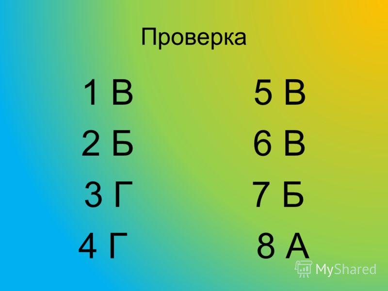 Проверка 1 В 5 В 2 Б 6 В 3 Г 7 Б 4 Г 8 А