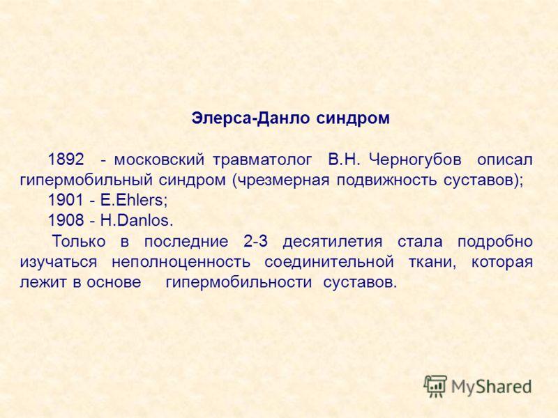 Элерса-Данло синдром 1892 - московский травматолог В.Н. Черногубов описал гипермобильный синдром (чрезмерная подвижность суставов); 1901 - Е.Ehlers; 1908 - H.Danlos. Только в последние 2-3 десятилетия стала подробно изучаться неполноценность соединит