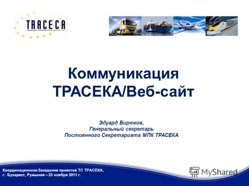 Коммуникация ТРАСЕКА/Веб-сайт Координационное Заседание проектов ТС ТРАСЕКА, г. Бухарест, Румыния – 23 ноября 2011 г. Эдуард Бирюков, Генеральный секретарь Постоянного Секретариата МПК ТРАСЕКА