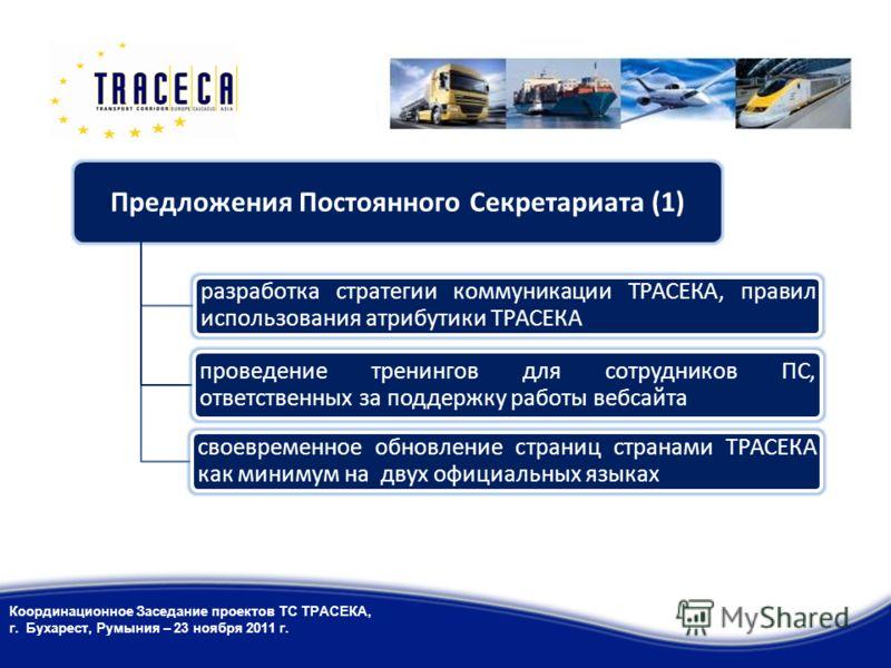 Предложения Постоянного Секретариата (1) разработка стратегии коммуникации ТРАСЕКА, правил использования атрибутики ТРАСЕКА своевременное обновление страниц странами ТРАСЕКА как минимум на двух официальных языках проведение тренингов для сотрудников