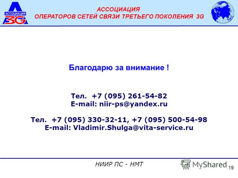 АССОЦИАЦИЯ ОПЕРАТОРОВ СЕТЕЙ СВЯЗИ ТРЕТЬЕГО ПОКОЛЕНИЯ 3G НИИР ПС - НМТ 19 Благодарю за внимание ! Тел. +7 (095) 261-54-82 E-mail: niir-ps@yandex.ru Тел. +7 (095) 330-32-11, +7 (095) 500-54-98 E-mail: Vladimir.Shulga@vita-service.ru