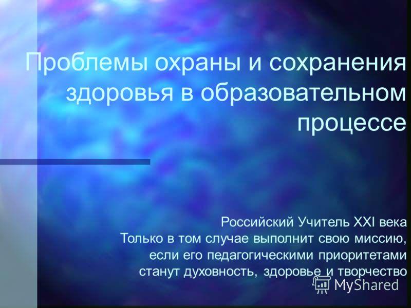 Проблемы охраны и сохранения здоровья в образовательном процессе Российский Учитель XXI века Только в том случае выполнит свою миссию, если его педагогическими приоритетами станут духовность, здоровье и творчество