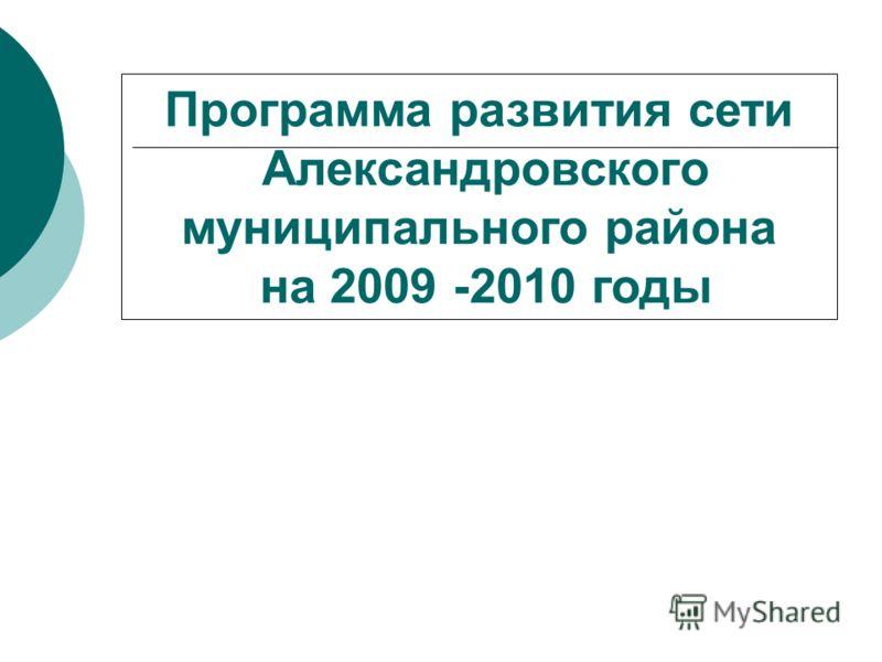 Программа развития сети Александровского муниципального района на 2009 -2010 годы