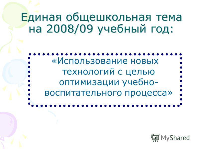 Единая общешкольная тема на 2008/09 учебный год: «Использование новых технологий с целью оптимизации учебно- воспитательного процесса»
