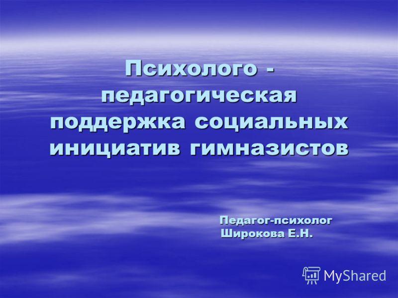 Психолого - педагогическая поддержка социальных инициатив гимназистов Педагог-психолог Широкова Е.Н.