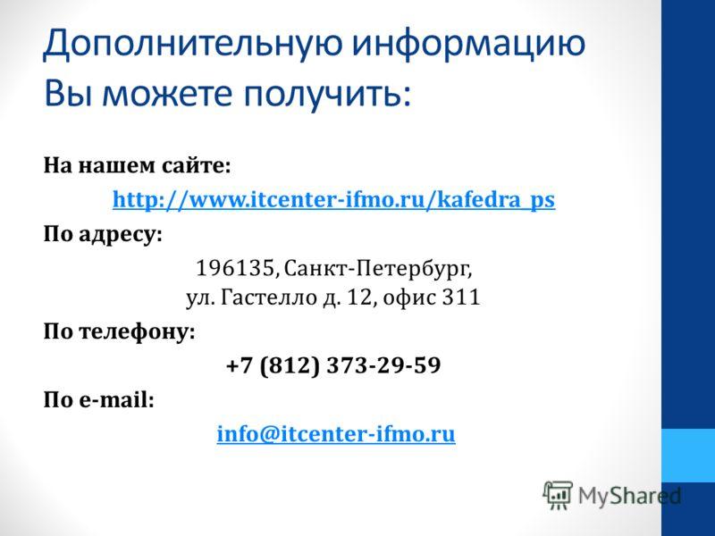 Дополнительную информацию Вы можете получить: На нашем сайте: http://www.itcenter-ifmo.ru/kafedra_ps По адресу: 196135, Санкт-Петербург, ул. Гастелло д. 12, офис 311 По телефону: +7 (812) 373-29-59 По е-mail: info@itcenter-ifmo.ru
