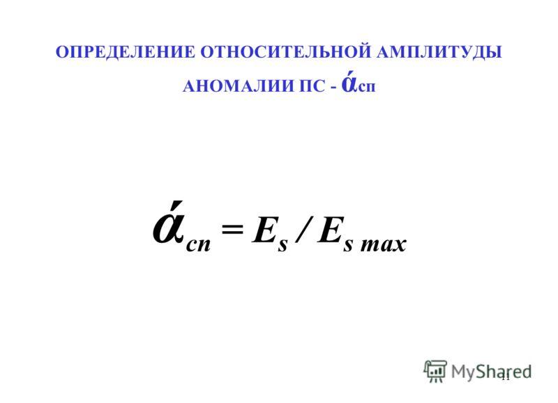 ОПРЕДЕЛЕНИЕ ОТНОСИТЕЛЬНОЙ АМПЛИТУДЫ АНОМАЛИИ ПС - ά сп ά сп = E s / E s max 11
