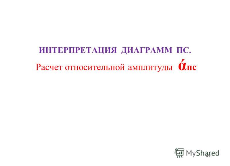 ИНТЕРПРЕТАЦИЯ ДИАГРАММ ПС. Расчет относительной амплитуды ά пс 20