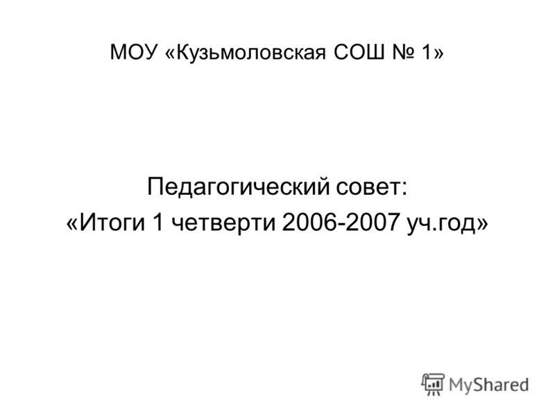 МОУ «Кузьмоловская СОШ 1» Педагогический совет: «Итоги 1 четверти 2006-2007 уч.год»