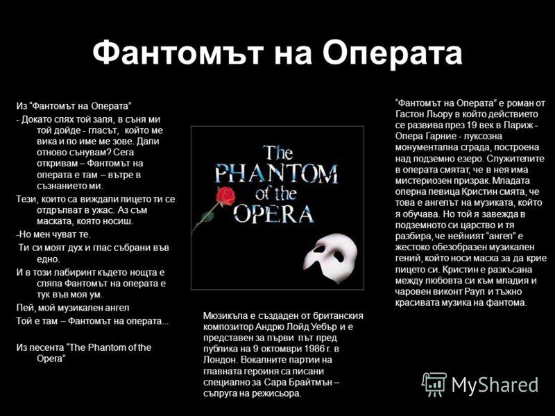 Фантомът на Операта Из Фантомът на Операта - Докато спях той запя, в съня ми той дойде - гласът, който ме вика и по име ме зове. Дали отново сънувам? Сега откривам – Фантомът на операта е там – вътре в съзнанието ми. Тези, които са виждали лицето ти